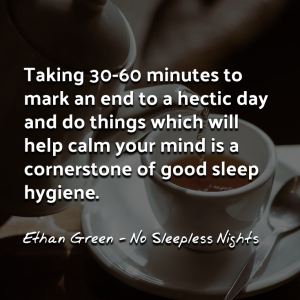 """Taking 30-60 minutes to mark an end to a hectic day and do things which will help calm your mind is a cornerstone of good sleep hygiene."""