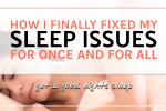 How I finally fixed my sleep issues for once and for all.