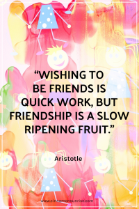 "A quote that reads ""Wishing to be friends is quick work, but friendship is a slow ripening fruit."" by Aristotle"