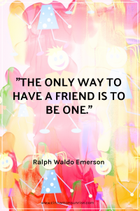 """""The only way to have a friend is to be one."" - Ralph Waldo Emerson"
