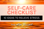 Self-Care Checklist: 10 ideas to relieve stres, feel better, and calm down