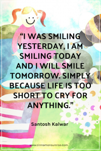 "A quote that reads ""I was smiling yesterday,I am smiling today and I will smile tomorrow.Simply because life is too short to cry for anything."" by Santosh Kalwar"