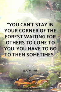 "Quote that reads ""You can't stay in your corner of the Forest waiting for others to come to you. You have to go to them sometimes."" by A.A. Milne"