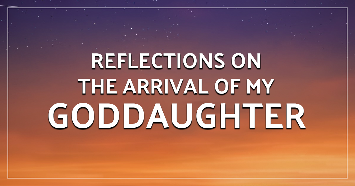 Reflections on the arrival of my goddaughter