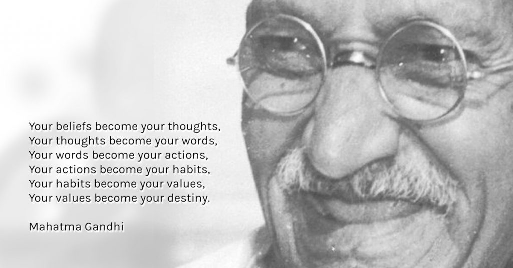 """Your beliefs become your thoughts, Your thoughts become your words, Your words become your actions, Your actions become your habits, Your habits become your values, Your values become your destiny."" ― Mahatma Gandhi"